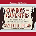 Cowboys and Gangsters: Stories of an Untamed Southwest Audiobook by Samuel K. Dolan Narrated by Pete Bradbury