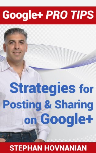 Google+ Pro Tips: Strategies for Posting and Sharing on Google+