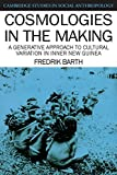 Cosmologies in the Making: A Generative Approach to Cultural Variation in Inner New Guinea (Cambridge Studies in Social and Cultural Anthropology) (0521387353) by Barth, Fredrik