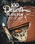 100 Desserts to Die for: Quick, Easy,...