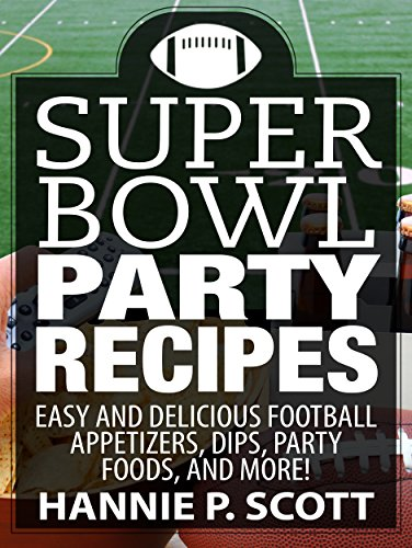 Quick & Easy Recipes: Super Bowl Party Recipes: 35 Easy and Delicious Super Bowl Recipes, Appetizers, Dips, and More! (Quick and Easy Cooking Series) by Hannie P. Scott