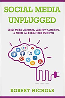 Social Media Unplugged: Social Media Unleashed, Gain New Customers, & Utilize All Social Media Platforms