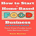 How to Start a Home-Based Food Business: Turn Your Foodie Love into Serious Cash Audiobook by Sam Kerns Narrated by Anna Crowe