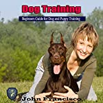 Dog Training: Beginners Guide for Dog and Puppy Training | John Francisco