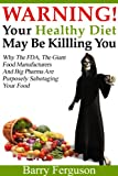 Warning! Your Healthy Diet May Be Killing You: Why the FDA, the Giant Food Manufacturers and Big Pharma Are Purposely Sabotaging Your Food