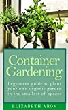 Container Gardening: Beginners guide to plant your own organic garden in the smallest of spaces (Urban Gardening, House Plants, Gardening for beginners)