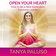 Open Your Heart: How to Be a New Generation Feminine Leader (       UNABRIDGED) by Tanya Paluso Narrated by Tanya Paluso