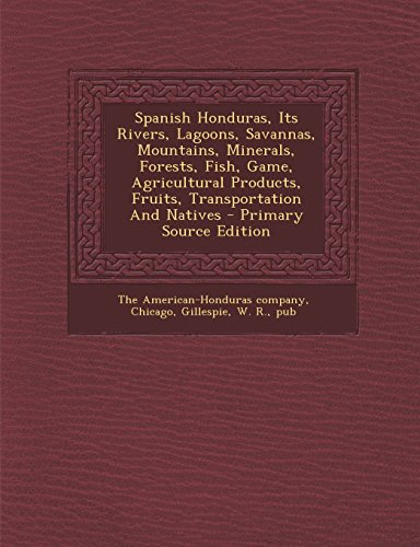 Spanish Honduras, Its Rivers, Lagoons, Savannas, Mountains, Minerals, Forests, Fish, Game, Agricultural Products, Fruits, Transportation and Natives