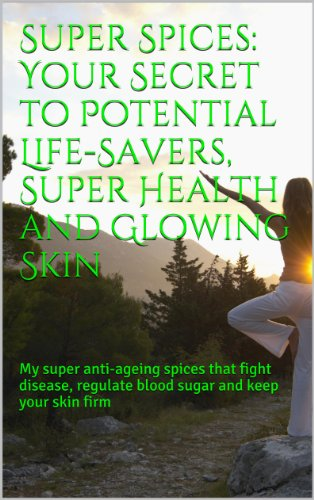 Sidra Shaukat - Super Spices: Your Secret to Potential Life-Savers, Super Health and Glowing Skin: My super anti-ageing spices that fight disease, regulate blood sugar and keep your skin firm (English Edition)
