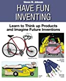Have Fun Inventing: Learn to Think Up Products and Imagine Future Inventions (143926905X) by Johnson, Steven M.