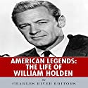 American Legends: The Life of William Holden Audiobook by  Charles River Editors Narrated by Bobby Brill
