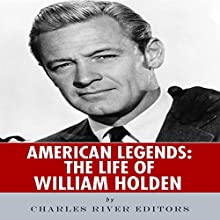 American Legends: The Life of William Holden (       UNABRIDGED) by Charles River Editors Narrated by Bobby Brill