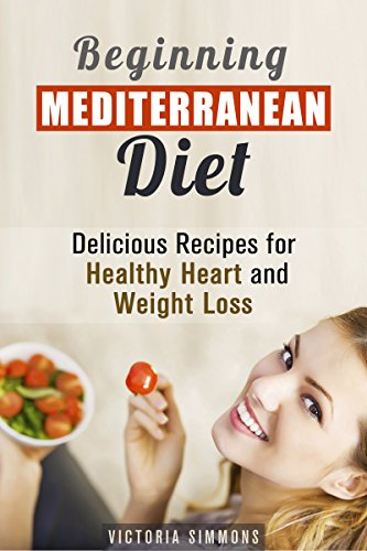 Beginning Mediterranean Diet: Delicious Recipes for Healthy Heart and Weight Loss (Healthy Eating & Weight Loss) by Victoria Simmons