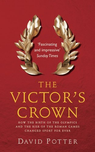The Victor's Crown: How the Birth of the Olympics and the Rise of The Roman Games Changed Sport For Ever