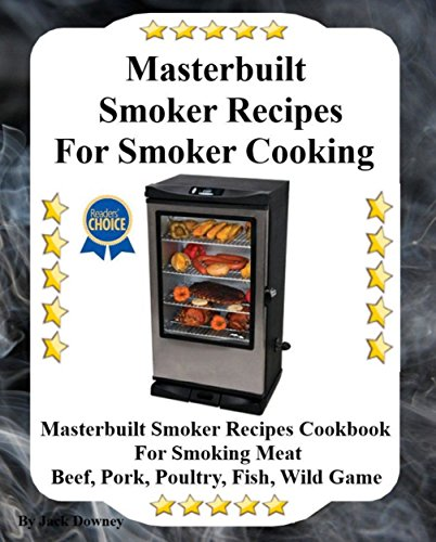 Masterbuilt Smoker Recipes For Smoker Cooking: Masterbuilt Smoker Recipes Cookbook For Smoking Meat Including Pork, Beef, Poultry, Fish and Wild Game by Jack Downey