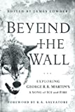 img - for Beyond the Wall: Exploring George R. R. Martin's A Song of Ice and Fire, From A Game of Thrones to A Dance with Drago book / textbook / text book
