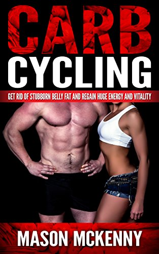 Carb Cycling: Get Rid Of Stubborn Belly Fat And Regain Huge Energy And Vitality (carb cycling, belly fat, weight loss motivation, stress free living, carbohydrate, ketogenic diet, dieting for women)