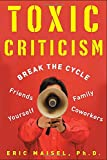 Toxic Criticism: Break the Cycle with Friends, Family, Coworkers and Yourself (0071465553) by Maisel, Eric
