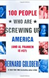 100 People Who Are Screwing Up America (And Al Franken Is #37) (0060761288) by Goldberg, Bernard