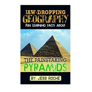 Jaw-Dropping Geography: Fun Learning Facts About Painstaking Pyramids: Illustrated Fun Learning For Kids (Volume 1)