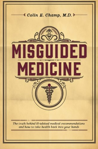 Misguided Medicine: The Truth Behind Ill-Advised Medical Recommendations And How To Take Health Back Into Your Hands