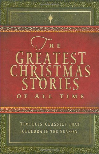 The Greatest Christmas Stories of All Time: Timeless Classics That Celebrate the Season