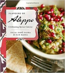 Flavours of Aleppo: Celebrating Syrian Cuisine: Dalal Kade-Badra, Elie