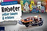Roboter selber bauen und erleben: Bau Deinen eigenen Roboter und erkunde damit die Welt