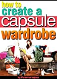 How to Create a Capsule Wardrobe: Discover How to Enhance Your Style and Clear Your Mind with Minimalist Wardrobe Design and Planning