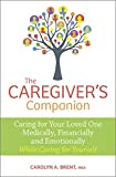 The Caregivers Companion: Caring for Your Loved One Medically, Financially and Emotionally While Caring for Yourself