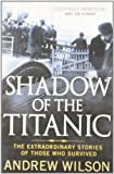 Andrew Wilson Shadow of the Titanic: The Extraordinary Stories of Those Who Survived