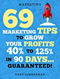 Marketing: Small Business Marketing - 69 Marketing Tips to Boost Your Profits 40% to 125% in 90 Days! (Marketing, Small Business Marketing, Starting a ... Tips, B2B Marketing, Direct Marketing)