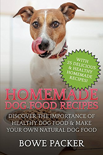 Homemade Dog Food Recipes: Discover The Importance Of Healthy Dog Food & Make Your Own Natural Dog Food by Bowe Packer