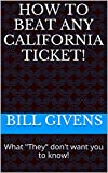"""How To Beat Any California ticket!: What """"They"""" don't want you to know!"""