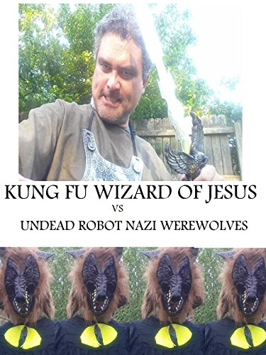 Kung Fu Wizard of Jesus vs. Undead Robot Nazi Werewolves