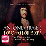 Love and Louis XIV: The Women in the Life of the Sun King | Antonia Fraser