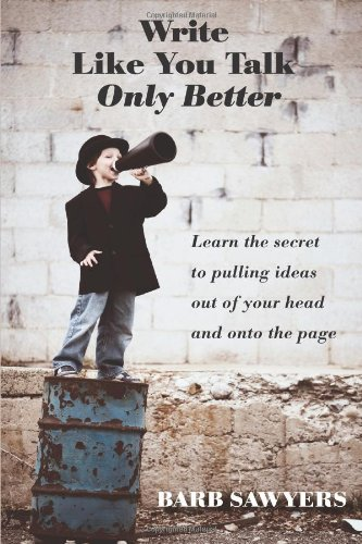 Write Like You Talk--Only Better: The Secret To Pulling Ideas Out Of Your Head And Onto The Page