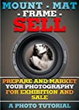 Mount - Mat - Frame - SELL: Prepare And Market Your Photography For Exhibition And Sale