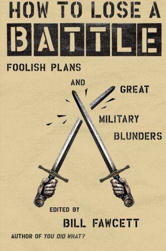 How to Lose a Battle: Foolish Plans and Great Military Blunders (How to Lose Series)
