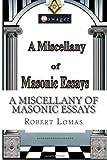 A Miscellany of Masonic Essays: (1995-2012) (The Masonic Essays of Robert Lomas) (Volume 1) (1482042282) by Lomas, Robert