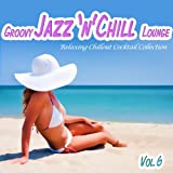 Various Artists - Groovy Jazz 'n' Chill Lounge, Vol. 6 (Relaxing Chillout Cocktail Selection)
