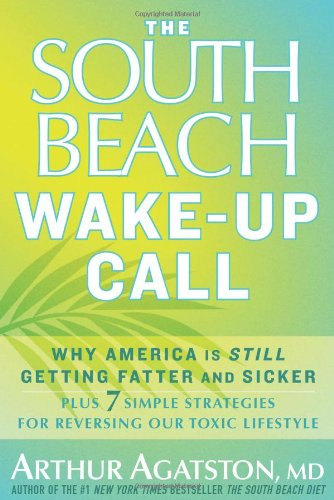 The South Beach Wake-Up Call: Why America Is Still Getting Fatter and Sicker, Plus 7 Simple Strategies for Reversing Our