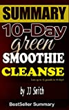 10 Day Green Smoothie Cleanse: Lose Up to 15 Pounds in 10 Day! - A 30-Minute BestSeller Summary.
