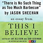There Is No Such Thing as Too Much Barbecue: A 'This I Believe' Essay | Jason Sheehan