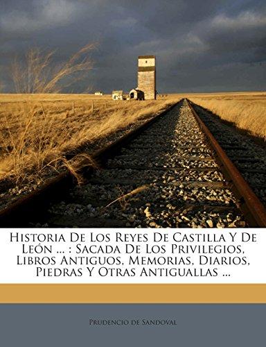 Historia De Los Reyes De Castilla Y De León ...: Sacada De Los Privilegios, Libros Antiguos, Memorias, Diarios, Piedras Y Otras Antiguallas ...