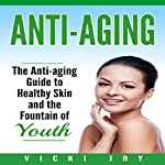 Anti-Aging: The Anti-Aging Guide to Healthy Skin and the Fountain of Youth | Vicki Joy