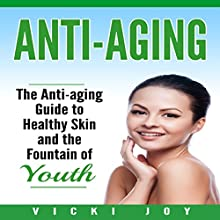 Anti-Aging: The Anti-Aging Guide to Healthy Skin and the Fountain of Youth | Livre audio Auteur(s) : Vicki Joy Narrateur(s) : Nancy Kissinger