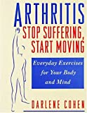 Arthritis--Stop Suffering, Start Moving: Stop Suffering, Start Moving, Everyday Exercises for Your Body and Mind