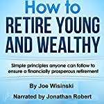 How to Retire Young and Wealthy: Simple Principles Anyone Can Follow to Ensure a Financially Prosperous Retirement | Joe Wisinski