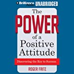 The Power of a Positive Attitude: Discovering the Key to Success | Roger Fritz